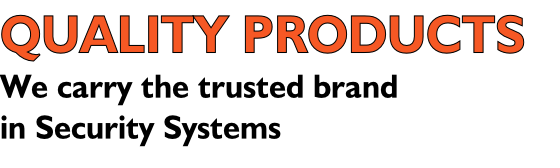 QUALITY PRODUCTS  We carry the trusted brand  in Security Systems